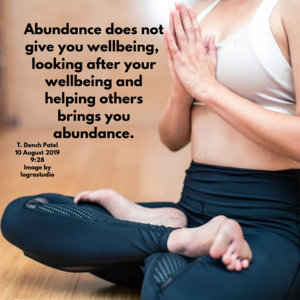Abundance does not give you well-being, looking after your well-being and helping others brings you abundance