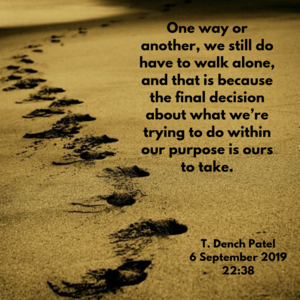 One way or another, we still do have to walk alone, and that is because the final decision about what we're trying to do within our purpose is ours to take.