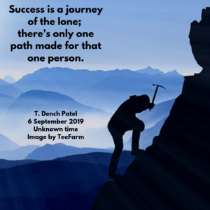 Success is a journey of the lone; there's only one path made for that one person.