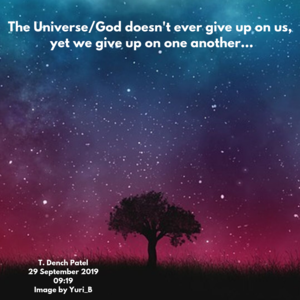 The universe/god doesn't ever give up on us so why are we