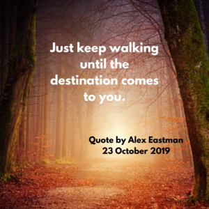 Just keep walking until the destination come to you.