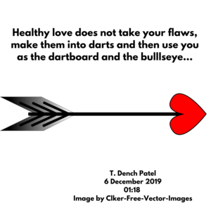 Healthy love does not take your flaws, make them into darts and then use you as the dartboard and the bulllseye...