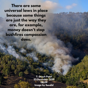 There are some universal laws in place because some things are just the way they are for example, money can't solve the bushfire but compassion can.