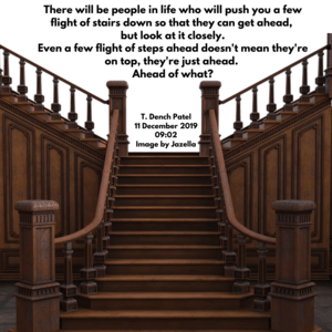There will be people in your life who will push you a few flight of stairs down so that they can get ahead, but look at it closely
