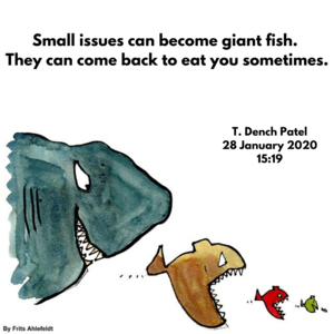 Small issues can become giant fish. They can come back to eat you sometimes.