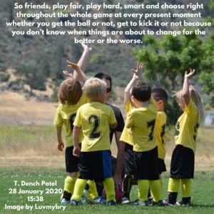So friends, play fair, play hard, smart and choose right throughout the whole game at every